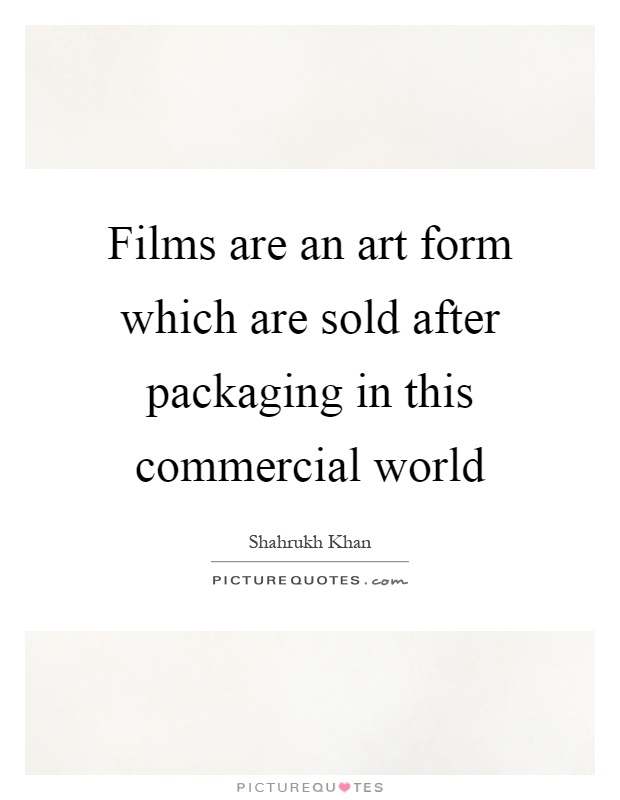 Films are an art form which are sold after packaging in this commercial world Picture Quote #1