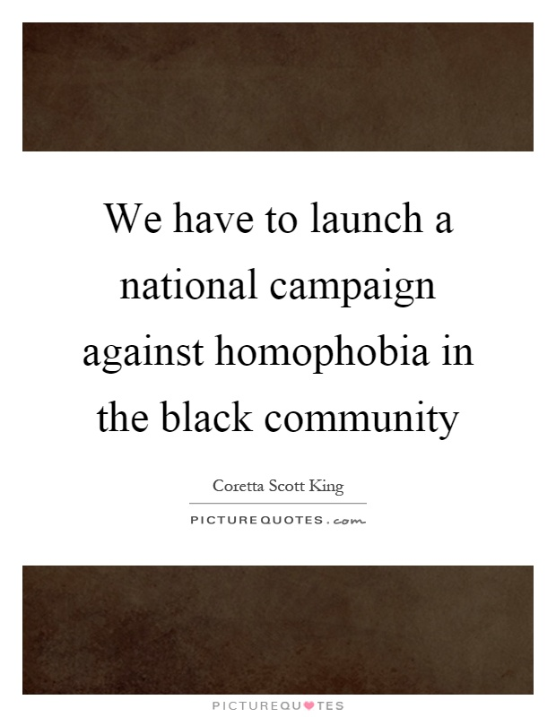 We have to launch a national campaign against homophobia in the black community Picture Quote #1