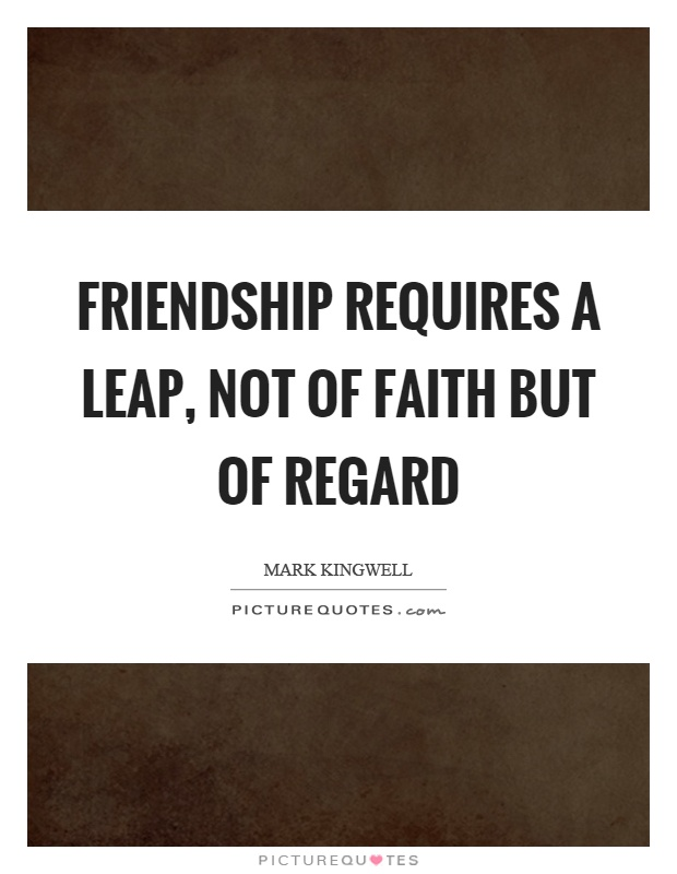 Friendship requires a leap, not of faith but of regard Picture Quote #1