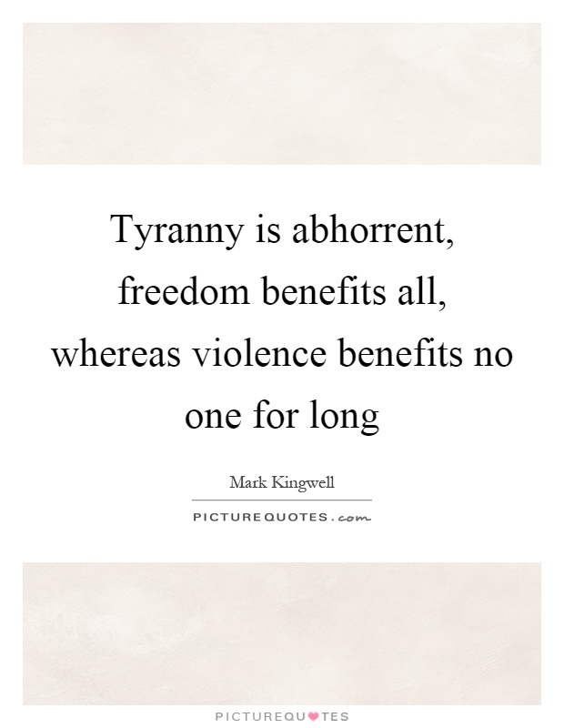 Tyranny is abhorrent, freedom benefits all, whereas violence benefits no one for long Picture Quote #1
