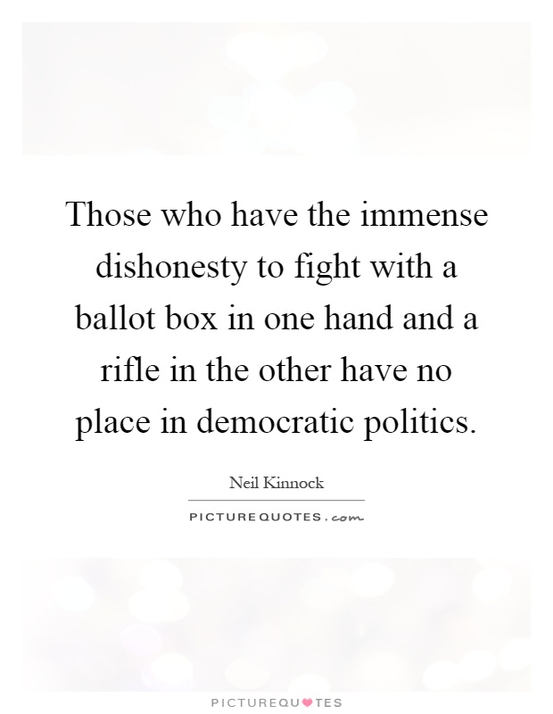 Those who have the immense dishonesty to fight with a ballot box in one hand and a rifle in the other have no place in democratic politics Picture Quote #1