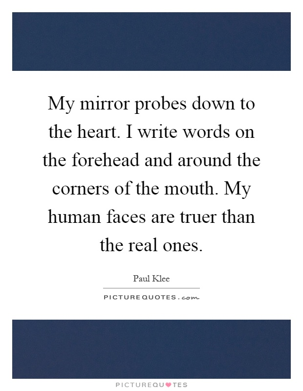 My mirror probes down to the heart. I write words on the forehead and around the corners of the mouth. My human faces are truer than the real ones Picture Quote #1