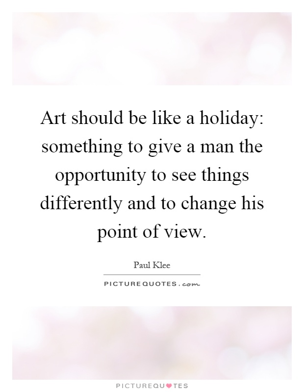 Art should be like a holiday: something to give a man the opportunity to see things differently and to change his point of view Picture Quote #1