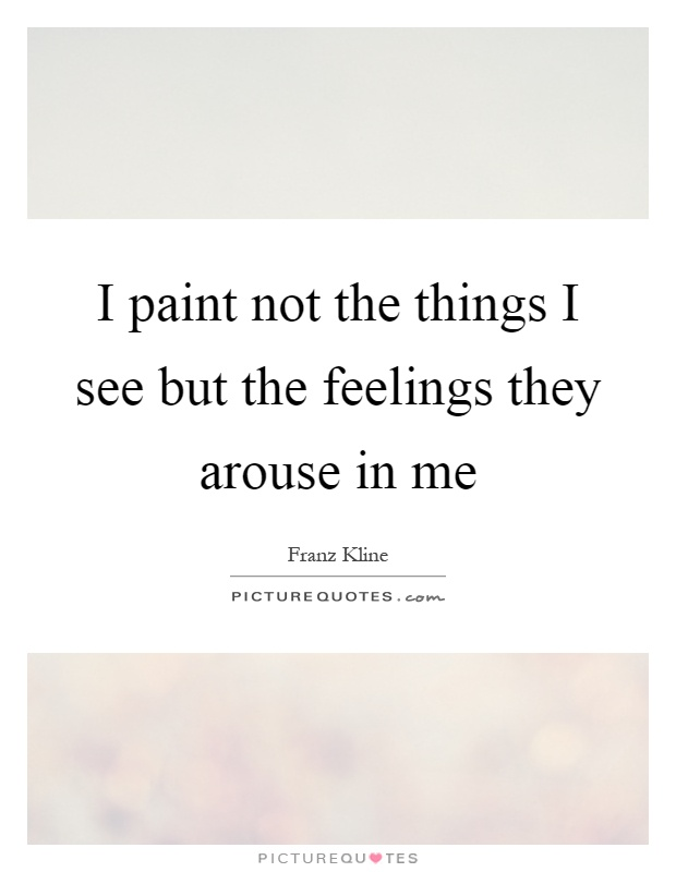 I paint not the things I see but the feelings they arouse in me Picture Quote #1