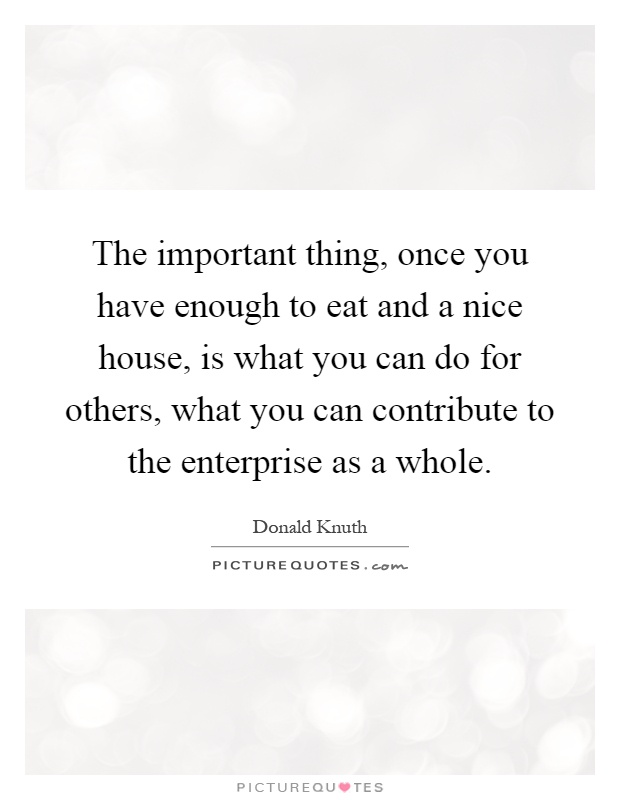 The important thing, once you have enough to eat and a nice house, is what you can do for others, what you can contribute to the enterprise as a whole Picture Quote #1