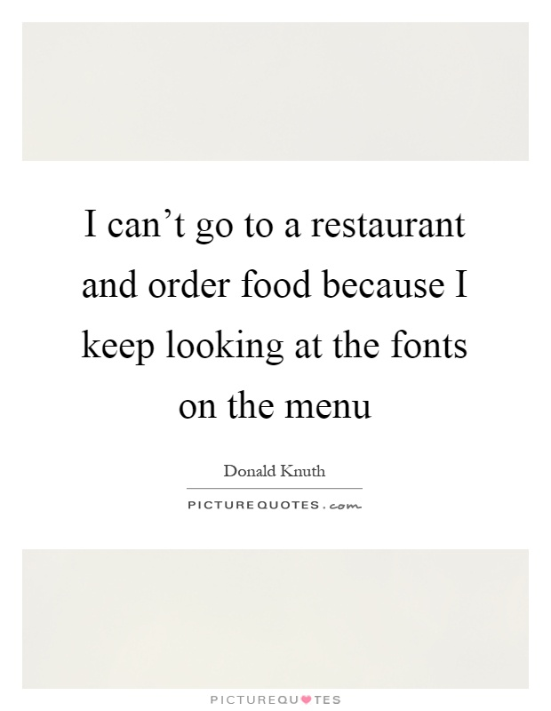 I can't go to a restaurant and order food because I keep looking at the fonts on the menu Picture Quote #1