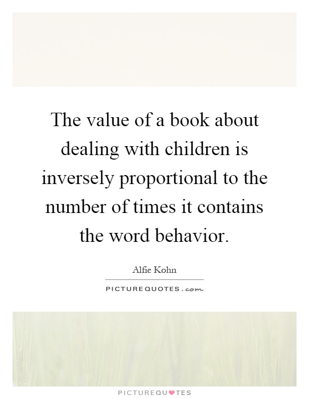 The value of a book about dealing with children is inversely proportional to the number of times it contains the word behavior Picture Quote #1