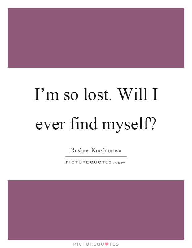 I'm so lost. Will I ever find myself? Picture Quote #1
