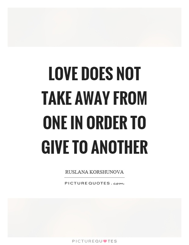 Love does not take away from one in order to give to another Picture Quote #1