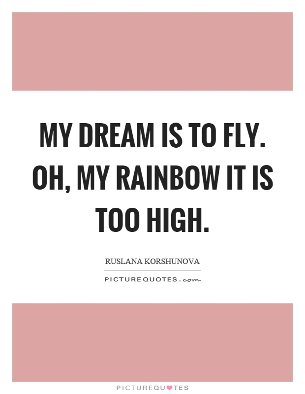 My dream is to fly. Oh, my rainbow it is too high Picture Quote #1
