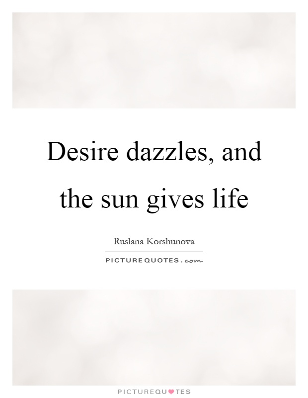 Desire dazzles, and the sun gives life Picture Quote #1