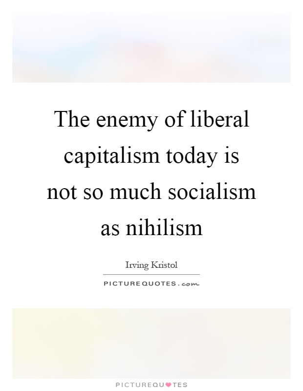 The enemy of liberal capitalism today is not so much socialism as nihilism Picture Quote #1