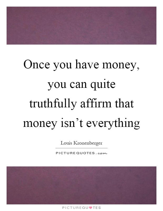 Once you have money, you can quite truthfully affirm that money isn't everything Picture Quote #1