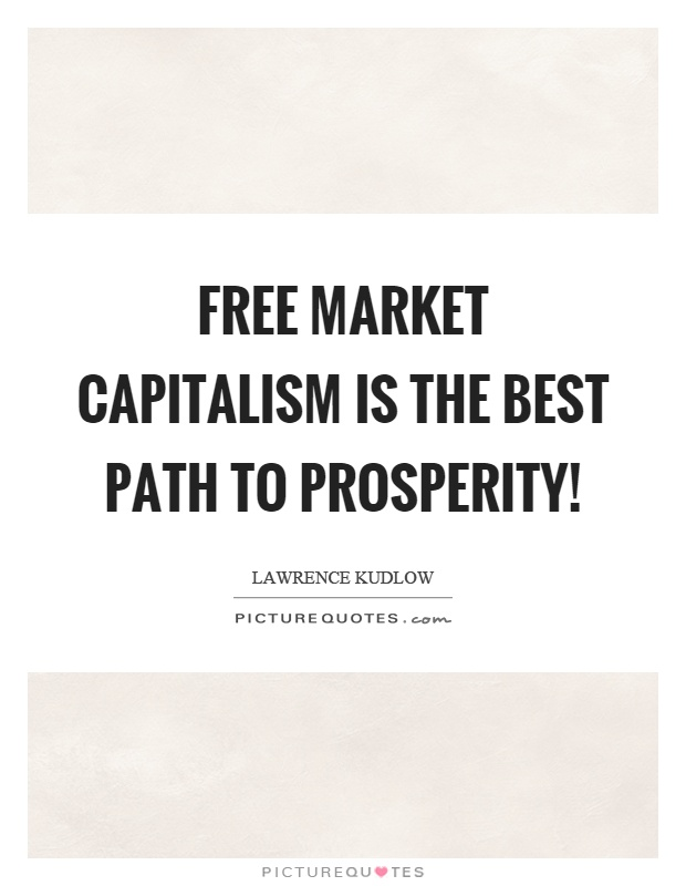 free market and capitalism But one doesn't have to go back 300 years to see the advantages of free-market capitalism consider that in the last 25 years, a period during which much of the world has embraced free markets .