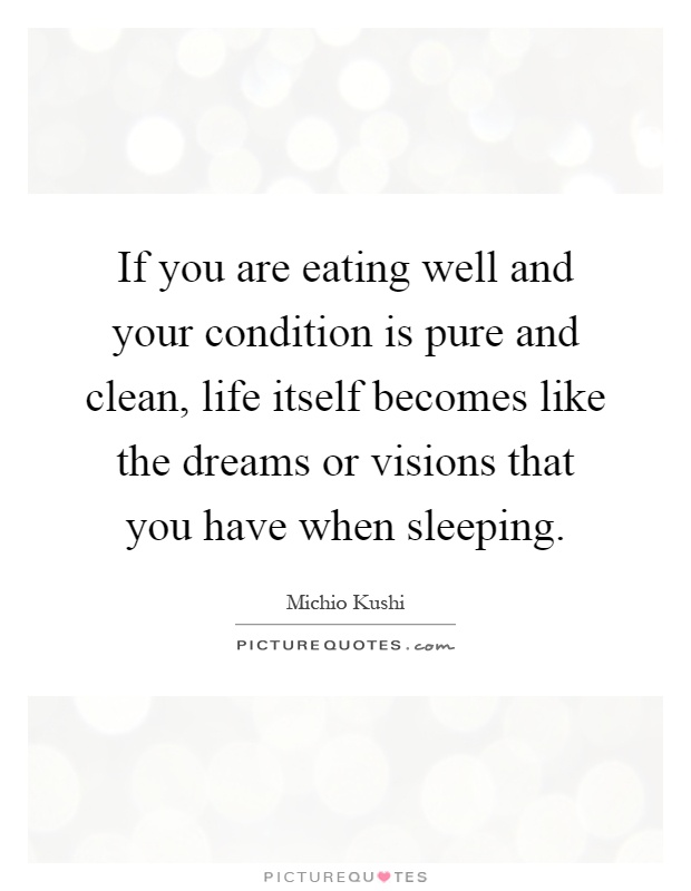 If you are eating well and your condition is pure and clean, life itself becomes like the dreams or visions that you have when sleeping Picture Quote #1