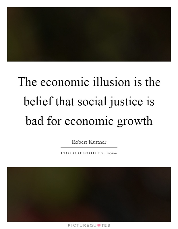 The economic illusion is the belief that social justice is bad for economic growth Picture Quote #1