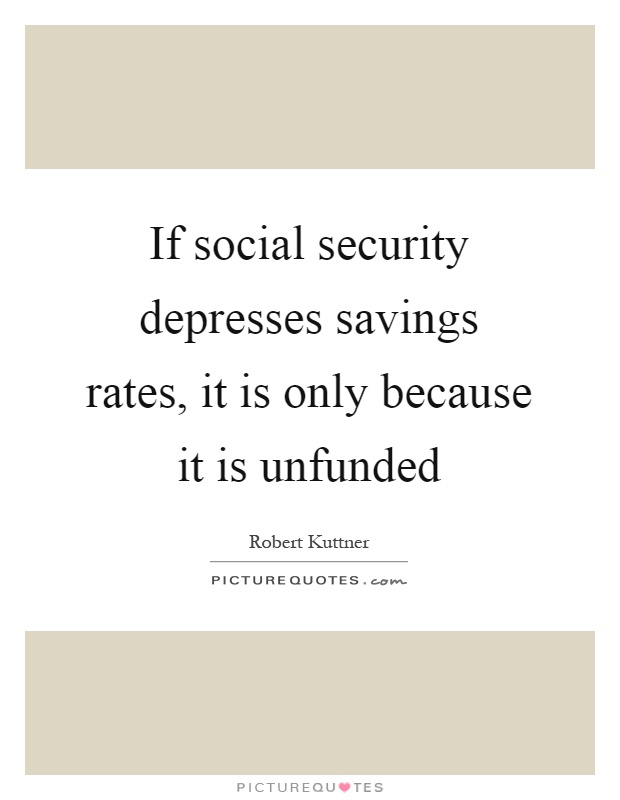If social security depresses savings rates, it is only because it is unfunded Picture Quote #1