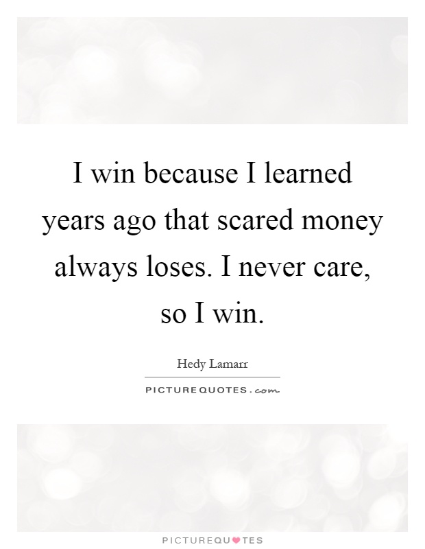 I win because I learned years ago that scared money always loses. I never care, so I win Picture Quote #1