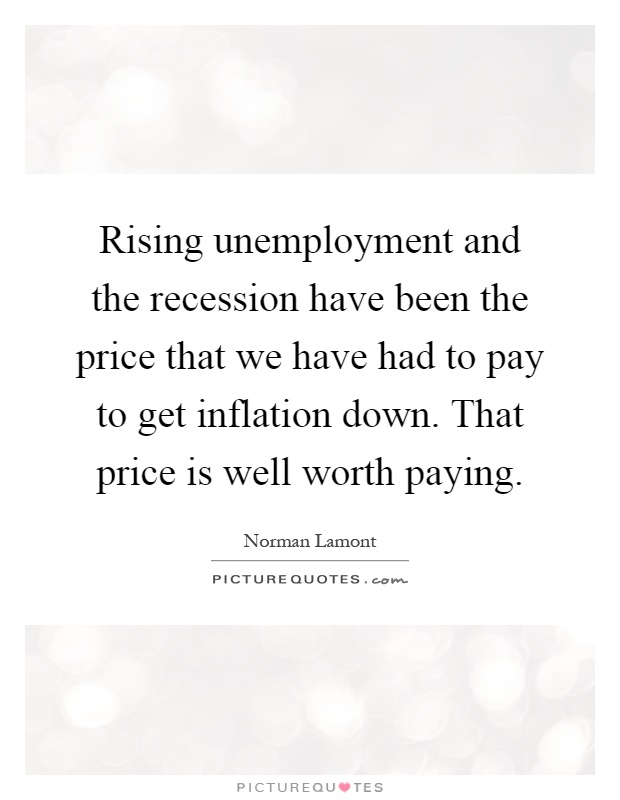 Rising unemployment and the recession have been the price that we have had to pay to get inflation down. That price is well worth paying Picture Quote #1