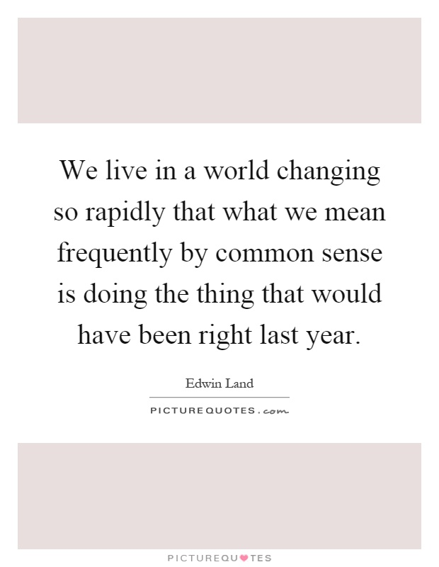 We live in a world changing so rapidly that what we mean frequently by common sense is doing the thing that would have been right last year Picture Quote #1