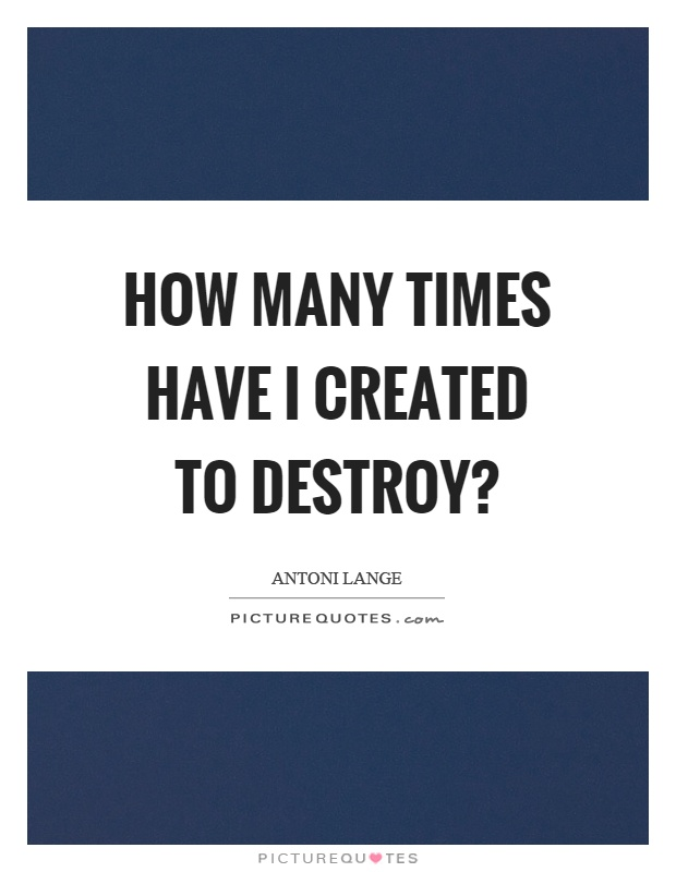 How many times have I created to destroy? Picture Quote #1