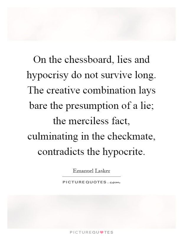On the chessboard, lies and hypocrisy do not survive long. The creative combination lays bare the presumption of a lie; the merciless fact, culminating in the checkmate, contradicts the hypocrite Picture Quote #1