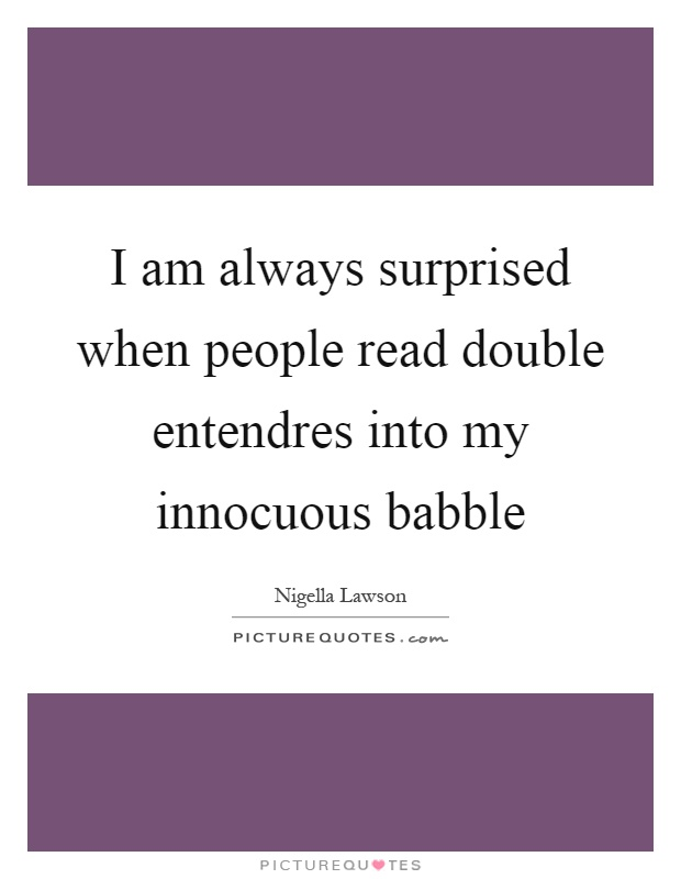 I am always surprised when people read double entendres into my innocuous babble Picture Quote #1