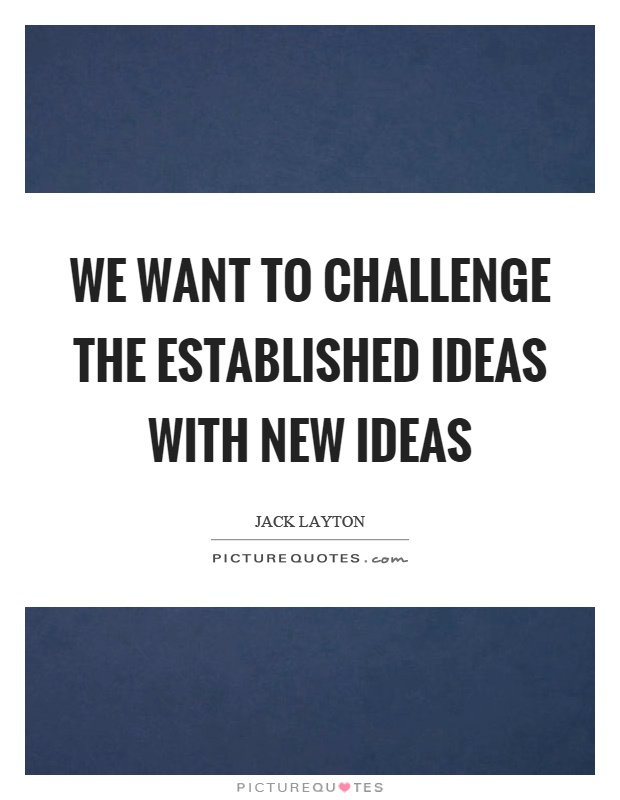 We want to challenge the established ideas with new ideas Picture Quote #1