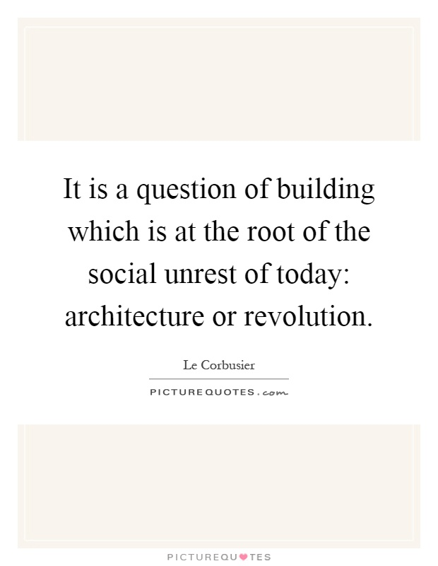 It is a question of building which is at the root of the social unrest of today: architecture or revolution Picture Quote #1