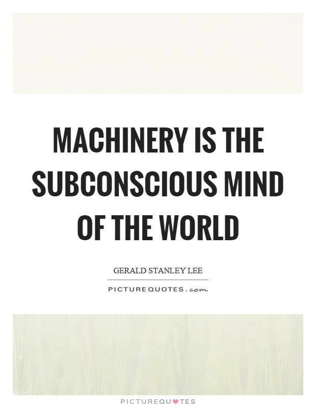 Machinery is the subconscious mind of the world Picture Quote #1