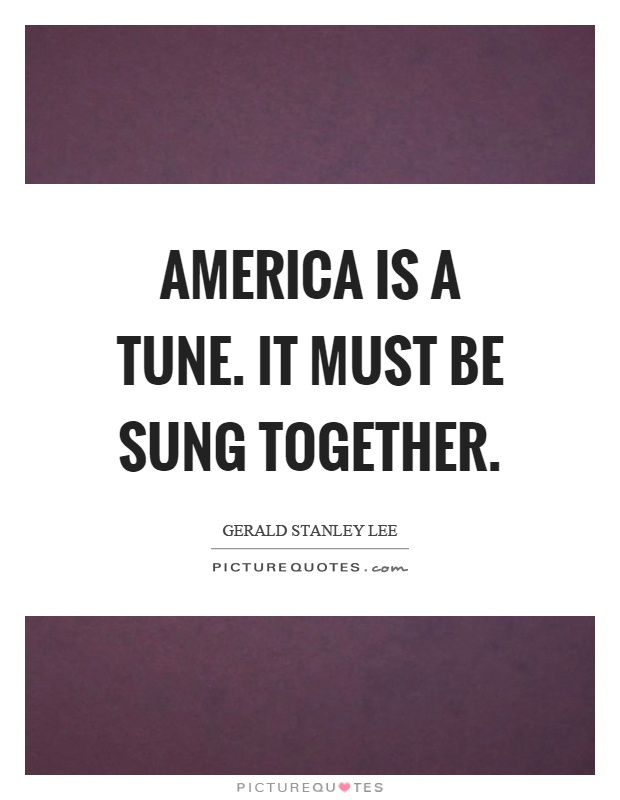 America is a tune. It must be sung together Picture Quote #1