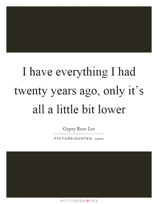 I have everything I had twenty years ago, only it's all a little bit lower Picture Quote #1