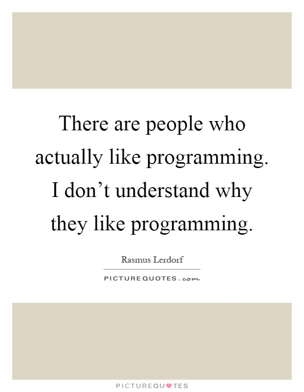 There are people who actually like programming. I don't understand why they like programming Picture Quote #1