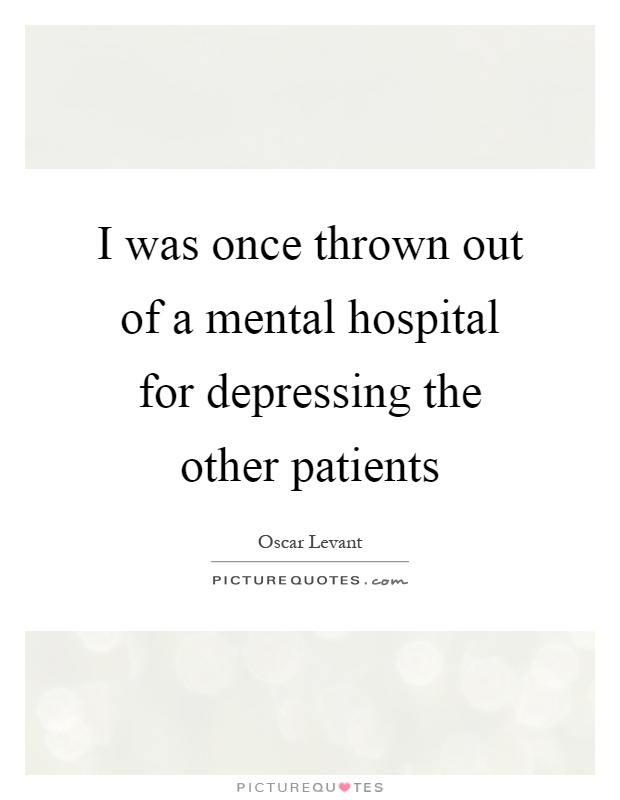 I was once thrown out of a mental hospital for depressing the other patients Picture Quote #1