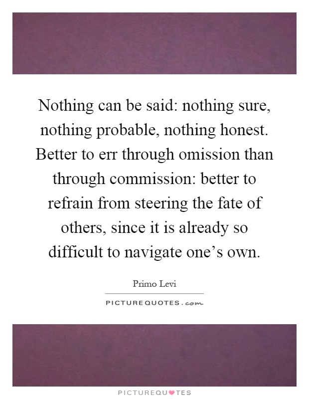 Nothing can be said: nothing sure, nothing probable, nothing honest. Better to err through omission than through commission: better to refrain from steering the fate of others, since it is already so difficult to navigate one's own Picture Quote #1