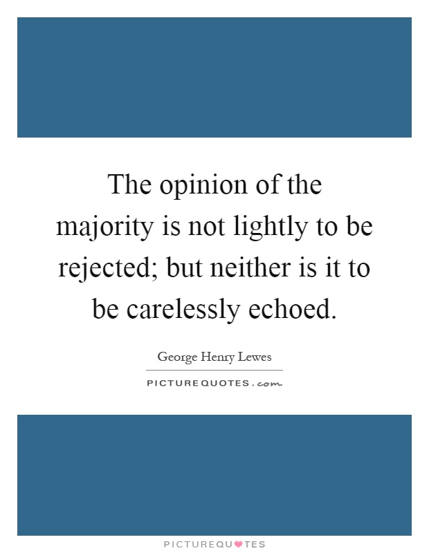 The opinion of the majority is not lightly to be rejected; but neither is it to be carelessly echoed Picture Quote #1
