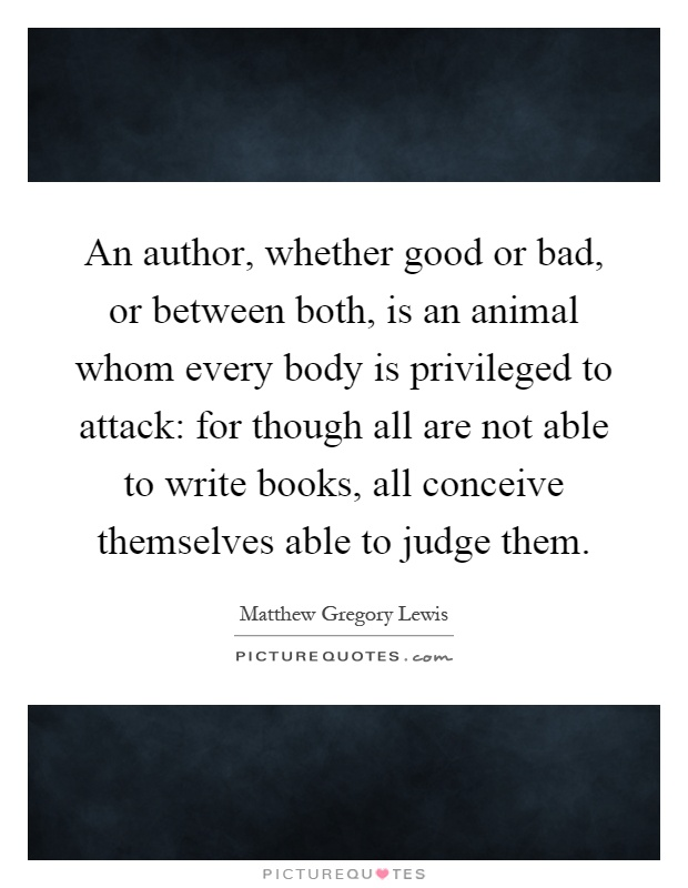 An author, whether good or bad, or between both, is an animal whom every body is privileged to attack: for though all are not able to write books, all conceive themselves able to judge them Picture Quote #1