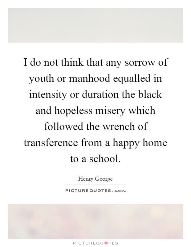 I do not think that any sorrow of youth or manhood equalled in intensity or duration the black and hopeless misery which followed the wrench of transference from a happy home to a school Picture Quote #1