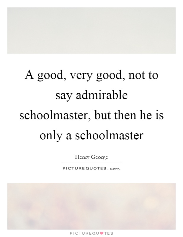A good, very good, not to say admirable schoolmaster, but then he is only a schoolmaster Picture Quote #1