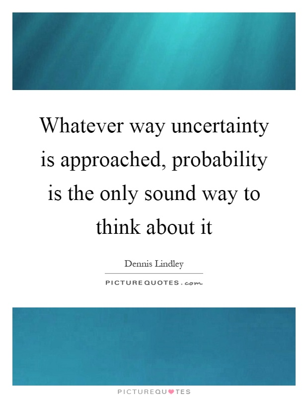 Whatever way uncertainty is approached, probability is the only sound way to think about it Picture Quote #1