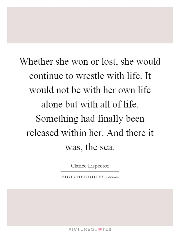 Whether she won or lost, she would continue to wrestle with life. It would not be with her own life alone but with all of life. Something had finally been released within her. And there it was, the sea Picture Quote #1