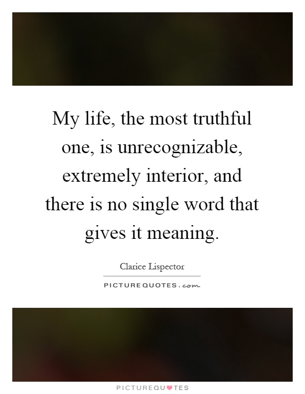 My life, the most truthful one, is unrecognizable, extremely interior, and there is no single word that gives it meaning Picture Quote #1