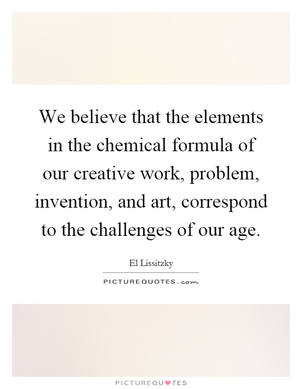 We believe that the elements in the chemical formula of our creative work, problem, invention, and art, correspond to the challenges of our age Picture Quote #1