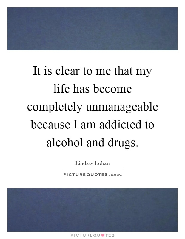 It is clear to me that my life has become completely unmanageable because I am addicted to alcohol and drugs Picture Quote #1