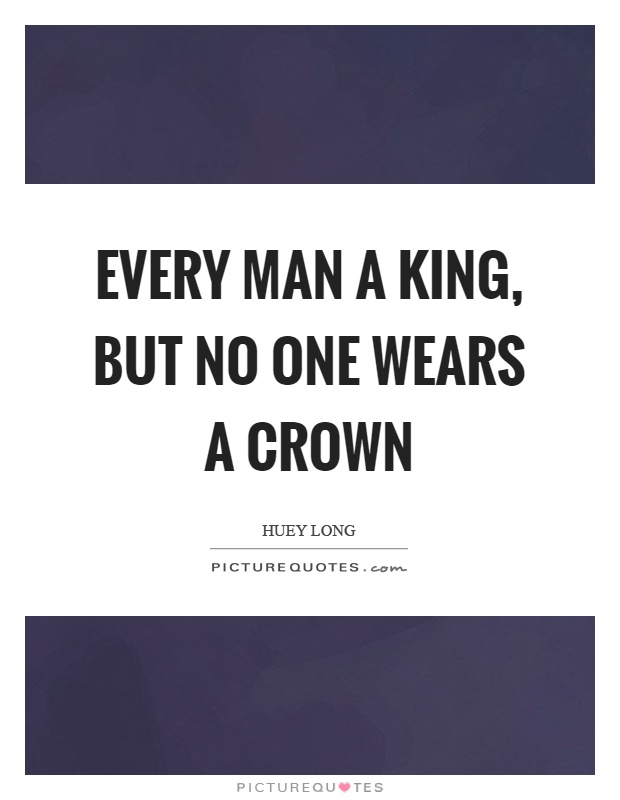 Every man a king, but no one wears a crown Picture Quote #1