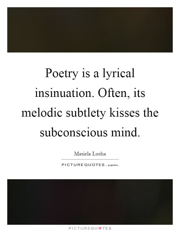 Poetry is a lyrical insinuation. Often, its melodic subtlety kisses the subconscious mind Picture Quote #1