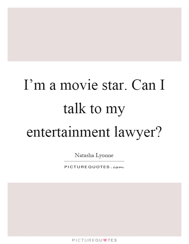 I'm a movie star. Can I talk to my entertainment lawyer? Picture Quote #1