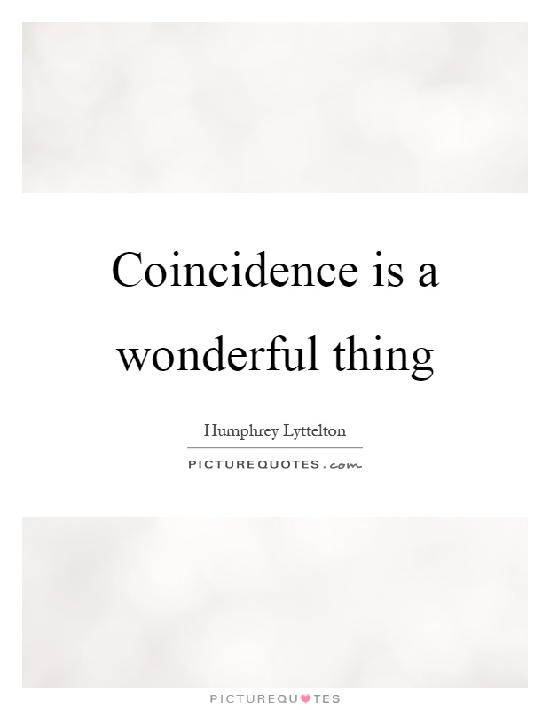 Coincidence is a wonderful thing Picture Quote #1