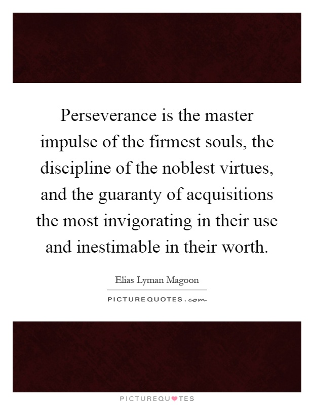 Perseverance is the master impulse of the firmest souls, the discipline of the noblest virtues, and the guaranty of acquisitions the most invigorating in their use and inestimable in their worth Picture Quote #1