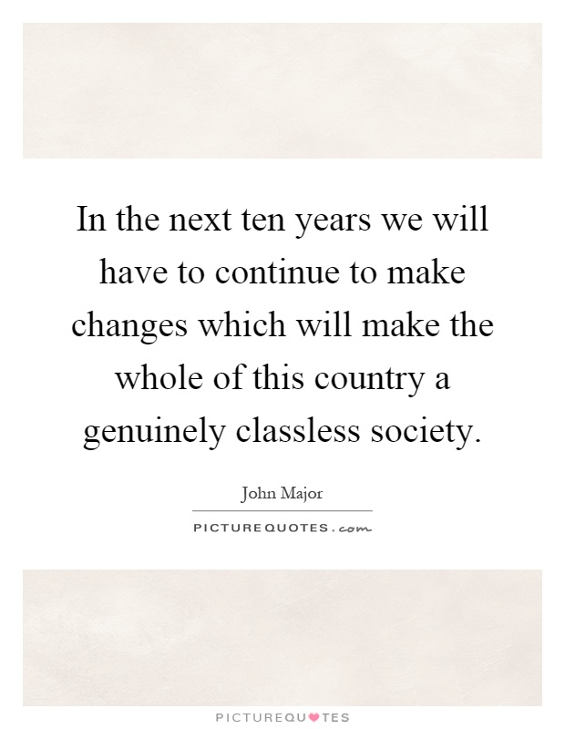 In the next ten years we will have to continue to make changes which will make the whole of this country a genuinely classless society Picture Quote #1